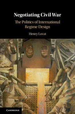 Negotiating Civil War: The Politics of International Regime Design (Hardback)