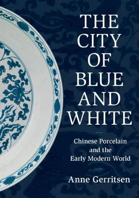 The City of Blue and White: Chinese Porcelain and the Early Modern World (Hardback)