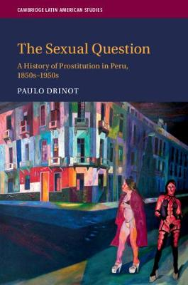 The Sexual Question: A History of Prostitution in Peru, 1850s-1950s - Cambridge Latin American Studies (Paperback)
