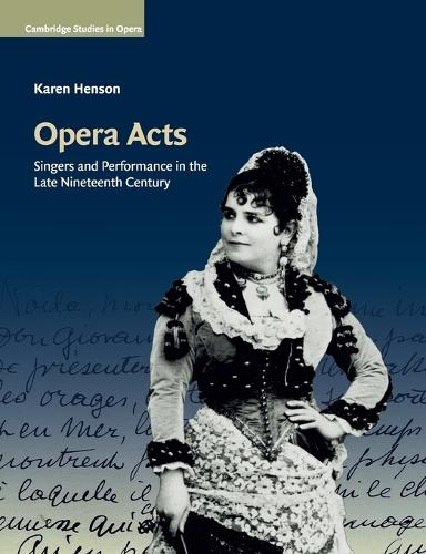 Opera Acts: Singers and Performance in the Late Nineteenth Century - Cambridge Studies in Opera (Paperback)
