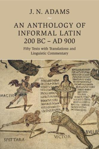 An Anthology of Informal Latin, 200 BC-AD 900: Fifty Texts with Translations and Linguistic Commentary (Paperback)