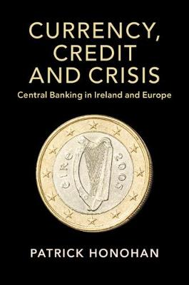 Studies in Macroeconomic History: Currency, Credit and Crisis: Central Banking in Ireland and Europe (Paperback)