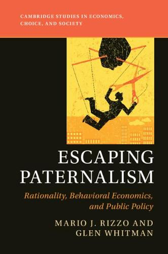 Escaping Paternalism: Rationality, Behavioral Economics, and Public Policy - Cambridge Studies in Economics, Choice, and Society (Paperback)