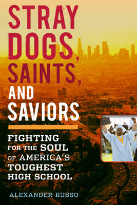 Stray Dogs, Saints, and Saviors: Fighting for the Soul of America's Toughest High School (Hardback)