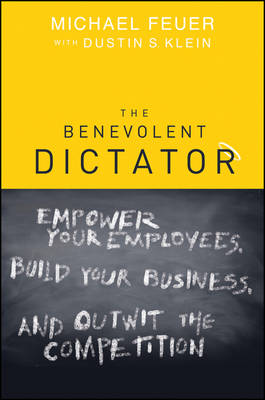 The Benevolent Dictator: Empower Your Employees, Build Your Business and Outwit the Competition (Hardback)