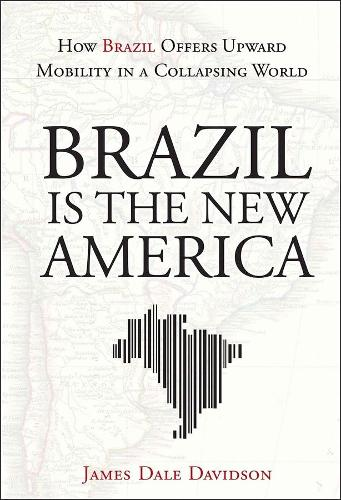 Brazil Is the New America: How Brazil Offers Upward Mobility in a Collapsing World (Hardback)