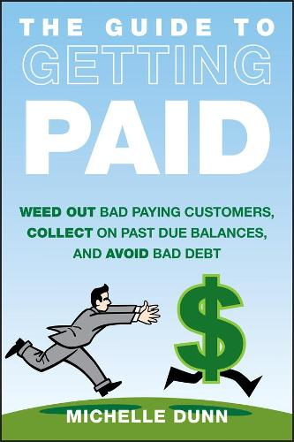 The Guide to Getting Paid: Weed Out Bad Paying Customers, Collect on Past Due Balances, and Avoid Bad Debt (Hardback)
