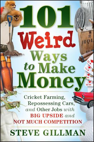 101 Weird Ways to Make Money: Cricket Farming, Repossessing Cars, and Other Jobs With Big Upside and Not Much Competition (Paperback)