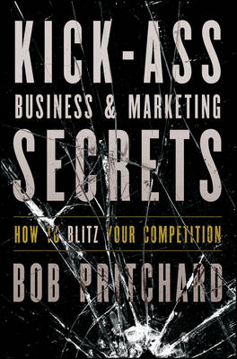Kick Ass Business and Marketing Secrets: How to Blitz Your Competition (Hardback)