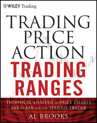 Trading Price Action Trading Ranges: Technical Analysis of Price Charts Bar by Bar for the Serious Trader - Wiley Trading (Hardback)