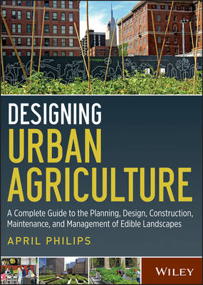 Designing Urban Agriculture: A Complete Guide to the Planning, Design, Construction, Maintenance and Management of Edible Landscapes (Hardback)