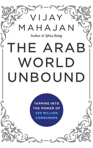 The Arab World Unbound: Tapping into the Power of 350 Million Consumers (Hardback)