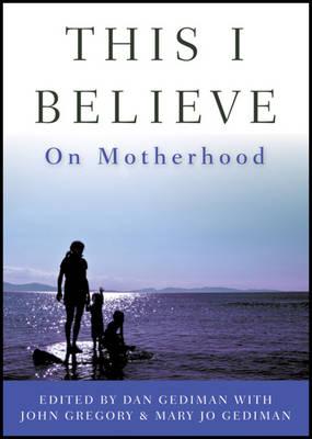 This I Believe: On Motherhood (Hardback)
