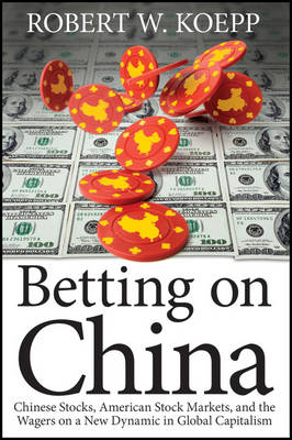 Betting on China: Chinese Stocks, American Stock Markets, and the Wagers on a New Dynamic in Global Capitalism (Hardback)