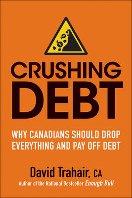 Crushing Debt: Why Canadians Should Drop Everything and Pay Off Debt (Paperback)