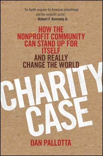 Charity Case: How the Nonprofit Community Can Stand Up for Itself and Really Change the World (Hardback)