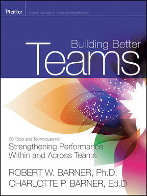 Building Better Teams: 70 Tools and Techniques for Strengthening Performance Within and Across Teams (Paperback)