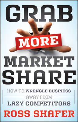 Grab More Market Share: How to Wrangle Business Away From Lazy Competitors (Hardback)