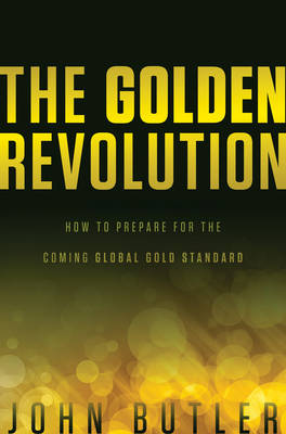 The Golden Revolution: How to Prepare for the Coming Global Gold Standard (Hardback)