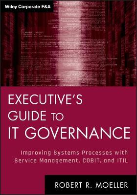 Executive's Guide to IT Governance: Improving Systems Processes with Service Management, COBIT, and ITIL - Wiley Corporate F&A (Hardback)