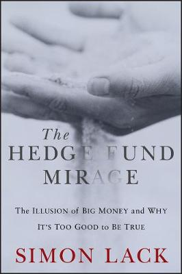 The Hedge Fund Mirage: The Illusion of Big Money and Why It's Too Good to Be True (Hardback)