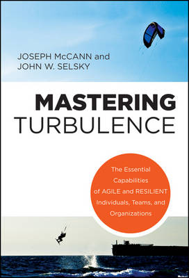 Mastering Turbulence: The Essential Capabilities of Agile and Resilient Individuals, Teams and Organizations (Hardback)