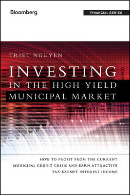 Investing in the High Yield Municipal Market: How to Profit from the Current Municipal Credit Crisis and Earn Attractive Tax-Exempt Interest Income - Bloomberg Financial (Hardback)
