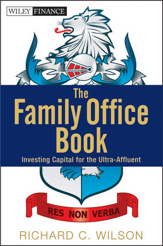 The Family Office Book: Investing Capital for the Ultra-Affluent - Wiley Finance (Hardback)