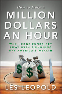 How to Make a Million Dollars an Hour: Why Hedge Funds Get Away with Siphoning Off America's Wealth (Hardback)