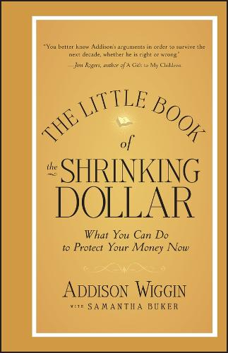 The Little Book of the Shrinking Dollar: What You Can Do to Protect Your Money Now - Little Books. Big Profits (Hardback)