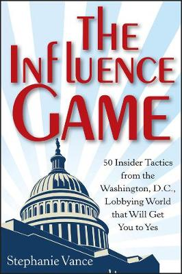 The Influence Game: 50 Insider Tactics from the Washington D.C. Lobbying World that Will Get You to Yes (Hardback)