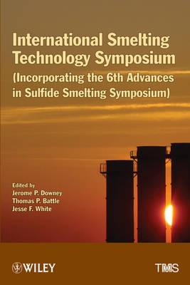 International Smelting Technology Symposium: Incorporating the 6th Advances in Sulfide Smelting Symposium (Hardback)