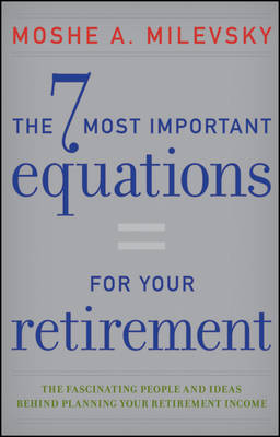 The 7 Most Important Equations for Your Retirement: The Fascinating People and Ideas Behind Planning Your Retirement Income (Hardback)