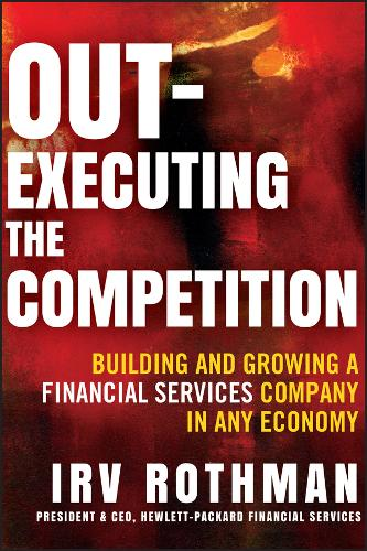 Out-executing the Competition: Building and Growing a Financial Services Company in Any Economy (Hardback)