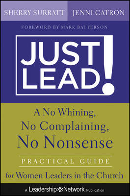 Just Lead!: A No Whining, No Complaining, No Nonsense Practical Guide for Women Leaders in the Church - Jossey-Bass Leadership Network Series (Hardback)