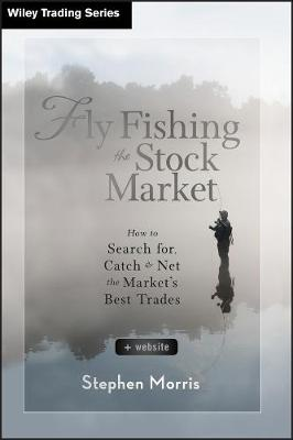 Fly Fishing the Stock Market: How to Search for, Catch, and Net the Market's Best Trades - Wiley Trading (Hardback)