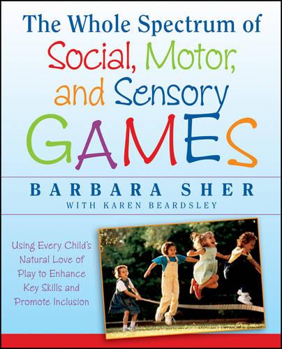 The Whole Spectrum of Social, Motor,and Sensory G Ames:using Every Child's Natural Love of Play to Enhance Key Skills and Promote Inclusion (Paperback)