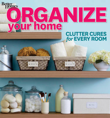 Organize Your Home: Clutter Cures for Every Room - Better Homes and Gardens Decorating (Paperback)