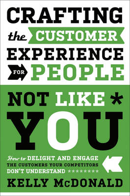 Crafting the Customer Experience for People Not Like You: How to Delight and Engage the Customers Your Competitors Don't Understand (Hardback)