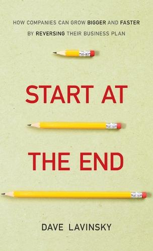 Start at the End: How Companies Can Grow Bigger and Faster by Reversing Their Business Plan (Hardback)