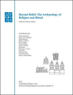Beyond Belief: The Archaeology of Religion and Ritual - APAZ - Archaeological Papers of the American Anthropological Association (Paperback)