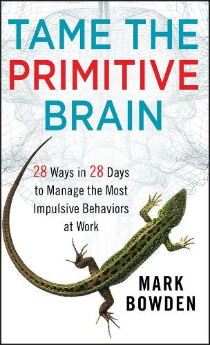 Tame the Primitive Brain: 28 Ways in 28 Days to Manage the Most Impulsive Behaviors at Work (Hardback)