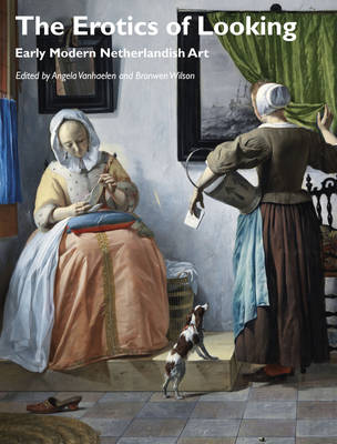 The Erotics of Looking: Early Modern Netherlandish Art - Art History Special Issues (Paperback)