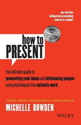 How to Present: The Ultimate Guide to Presenting Your Ideas and Influencing People Using Techniques that Actually Work (Paperback)