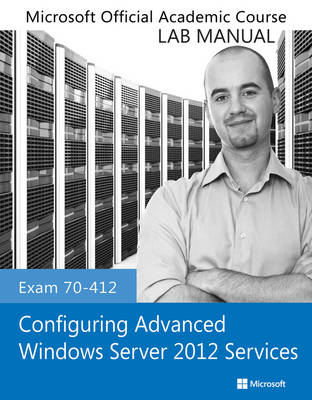Cover Exam 70-412 Configuring Advanced Windows Server 2012 Services Lab Manual - Microsoft Official Academic Course Series