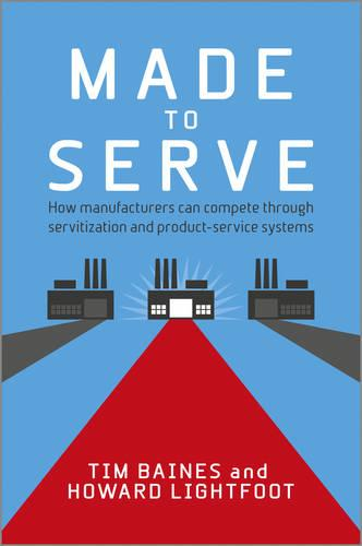 Made to Serve: How Manufacturers can Compete Through Servitization and Product Service Systems (Hardback)