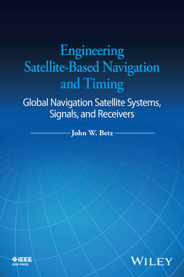 Engineering Satellite-Based Navigation and Timing: Global Navigation Satellite Systems, Signals, and Receivers (Hardback)