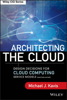 Architecting the Cloud: Design Decisions for Cloud Computing Service Models (SaaS, PaaS, and IaaS) - Wiley CIO (Hardback)