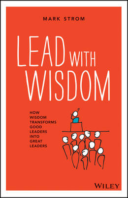 Lead with Wisdom: How Wisdom Transforms Good Leaders into Great Leaders (Paperback)