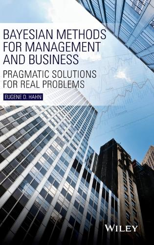 Bayesian Methods for Management and Business: Pragmatic Solutions for Real Problems (Hardback)